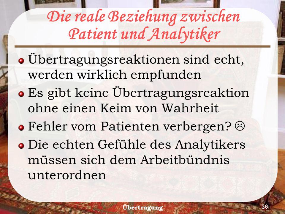 Übertragung 36 Die reale Beziehung zwischen Patient und Analytiker Übertragungsreaktionen sind echt, werden wirklich empfunden Es gibt keine Übertragu
