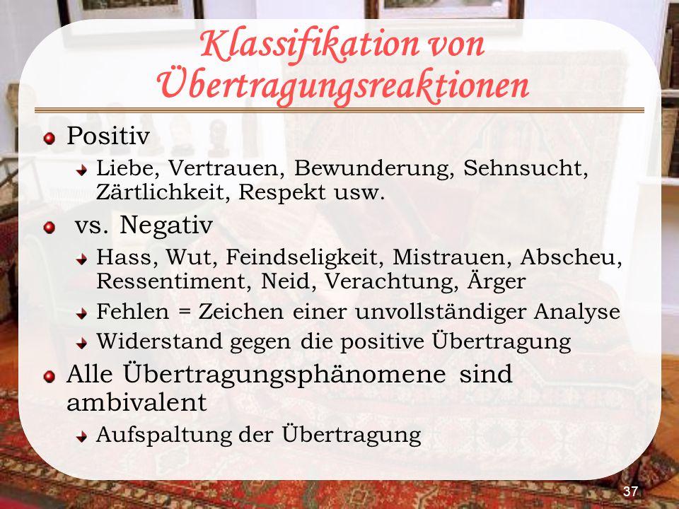 37 Klassifikation von Übertragungsreaktionen Positiv Liebe, Vertrauen, Bewunderung, Sehnsucht, Zärtlichkeit, Respekt usw. vs. Negativ Hass, Wut, Feind