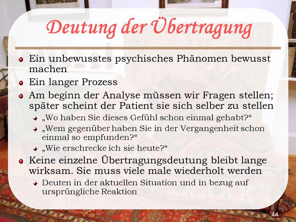44 Deutung der Übertragung Ein unbewusstes psychisches Phänomen bewusst machen Ein langer Prozess Am beginn der Analyse müssen wir Fragen stellen; spä