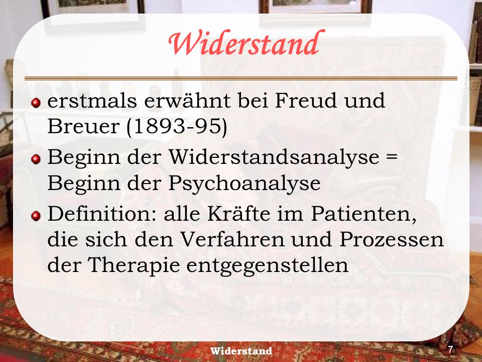 7 erstmals erwähnt bei Freud und Breuer (1893-95) Beginn der Widerstandsanalyse = Beginn der Psychoanalyse Definition: alle Kräfte im Patienten, die s