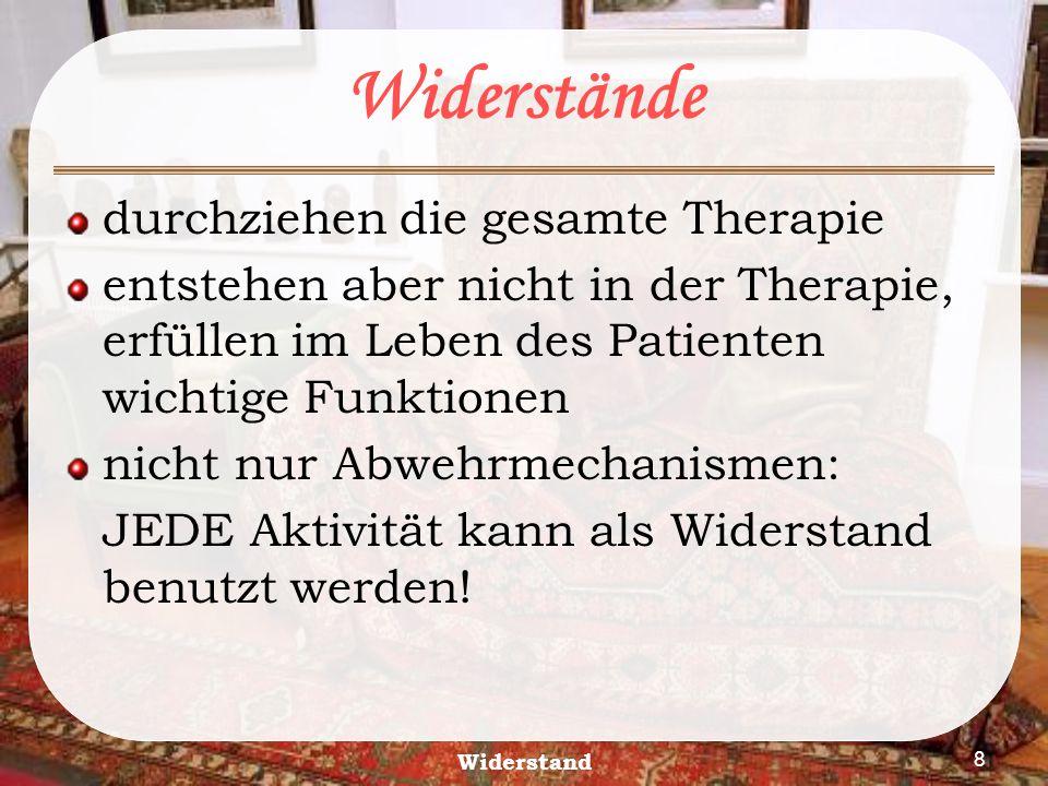 Widerstand 8 Widerstände durchziehen die gesamte Therapie entstehen aber nicht in der Therapie, erfüllen im Leben des Patienten wichtige Funktionen ni