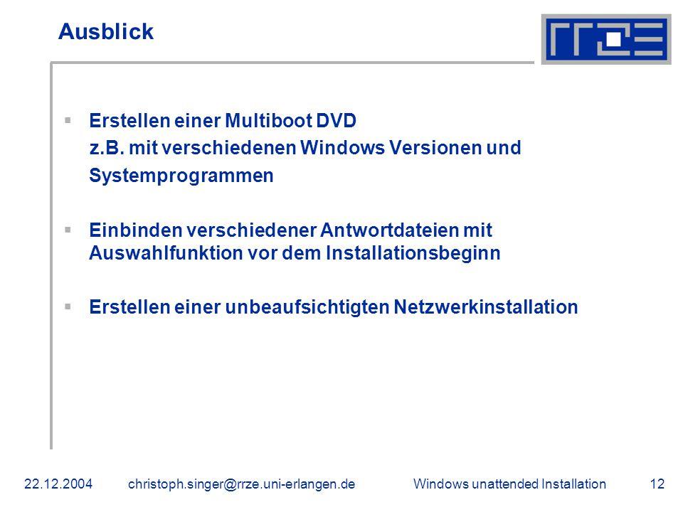 Windows unattended Installation22.12.2004christoph.singer@rrze.uni-erlangen.de12 Ausblick  Erstellen einer Multiboot DVD z.B. mit verschiedenen Windo