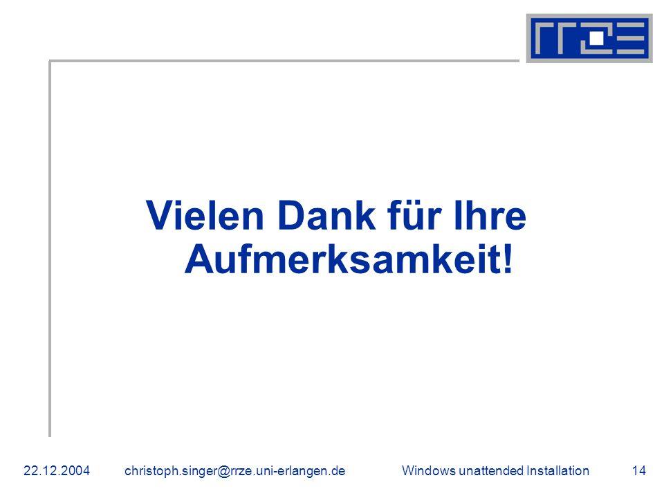 Windows unattended Installation22.12.2004christoph.singer@rrze.uni-erlangen.de14 Vielen Dank für Ihre Aufmerksamkeit!