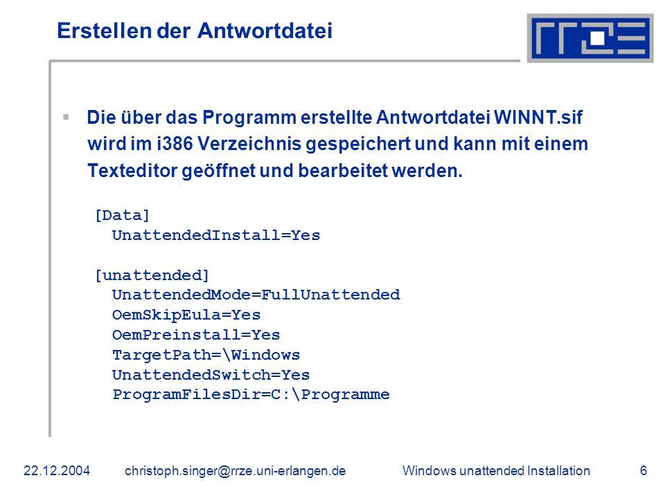 Windows unattended Installation22.12.2004christoph.singer@rrze.uni-erlangen.de6 Erstellen der Antwortdatei  Die über das Programm erstellte Antwortda