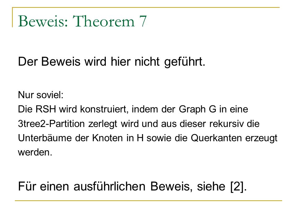 Beweis: Theorem 7 Der Beweis wird hier nicht geführt. Nur soviel: Die RSH wird konstruiert, indem der Graph G in eine 3tree2-Partition zerlegt wird un