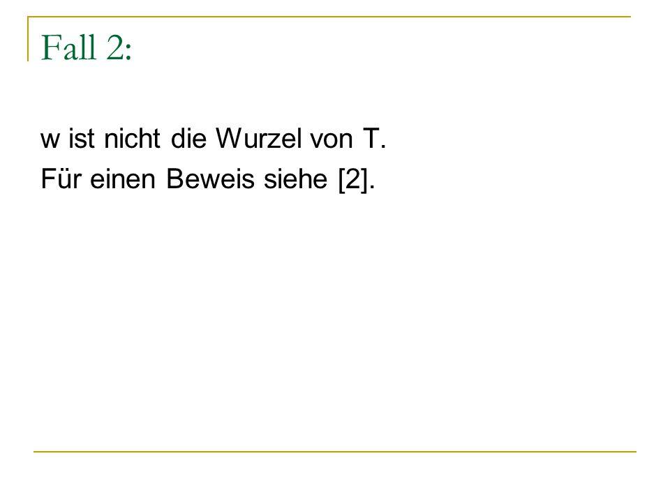 Fall 2: w ist nicht die Wurzel von T. Für einen Beweis siehe [2].
