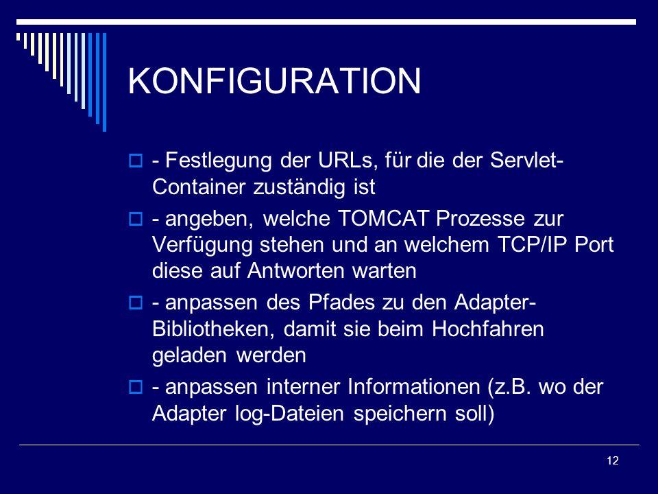 12 KONFIGURATION  - Festlegung der URLs, für die der Servlet- Container zuständig ist  - angeben, welche TOMCAT Prozesse zur Verfügung stehen und an welchem TCP/IP Port diese auf Antworten warten  - anpassen des Pfades zu den Adapter- Bibliotheken, damit sie beim Hochfahren geladen werden  - anpassen interner Informationen (z.B.