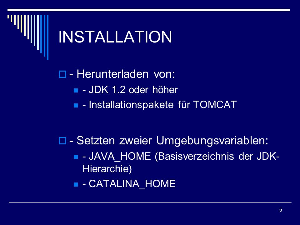 5 INSTALLATION  - Herunterladen von: - JDK 1.2 oder höher - Installationspakete für TOMCAT  - Setzten zweier Umgebungsvariablen: - JAVA_HOME (Basisverzeichnis der JDK- Hierarchie) - CATALINA_HOME