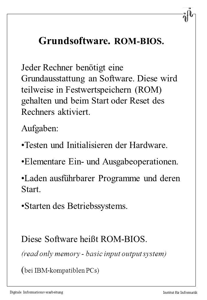 Digitale Informationsverarbeitung Institut für Informatik Grundsoftware. ROM-BIOS. Jeder Rechner benötigt eine Grundausstattung an Software. Diese wir