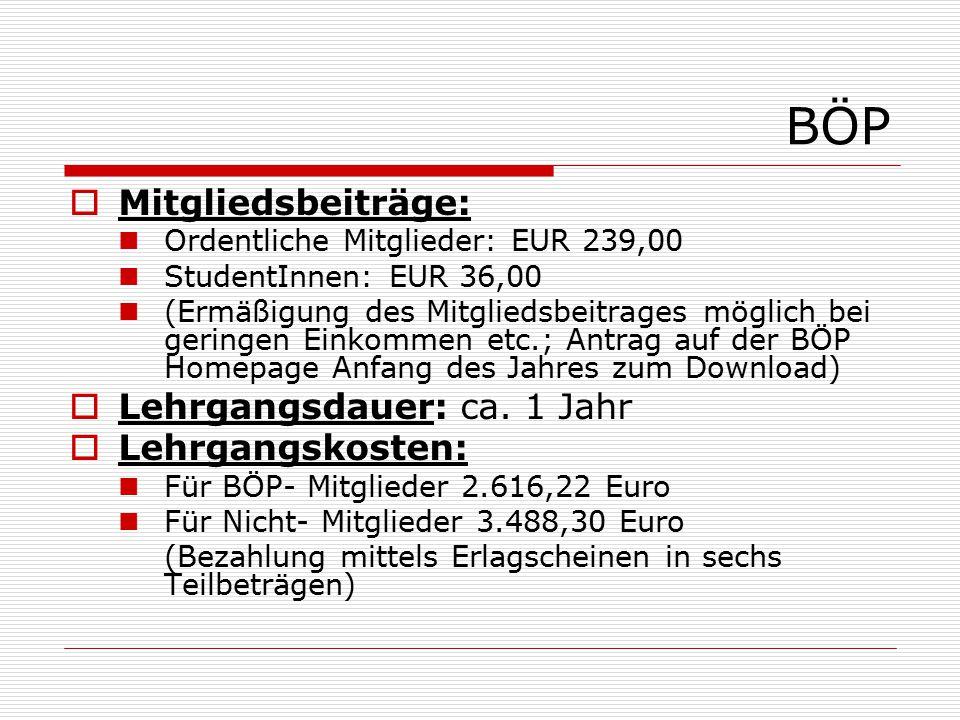 BÖP  Mitgliedsbeiträge: Ordentliche Mitglieder: EUR 239,00 StudentInnen: EUR 36,00 (Ermäßigung des Mitgliedsbeitrages möglich bei geringen Einkommen etc.; Antrag auf der BÖP Homepage Anfang des Jahres zum Download)  Lehrgangsdauer: ca.