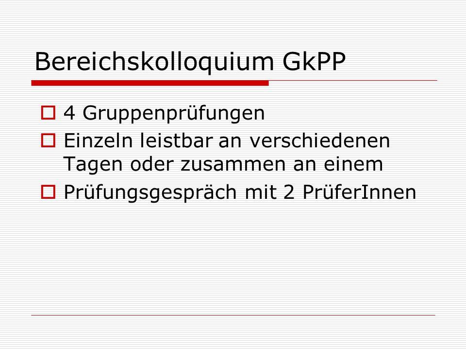 Bereichskolloquium GkPP  4 Gruppenprüfungen  Einzeln leistbar an verschiedenen Tagen oder zusammen an einem  Prüfungsgespräch mit 2 PrüferInnen