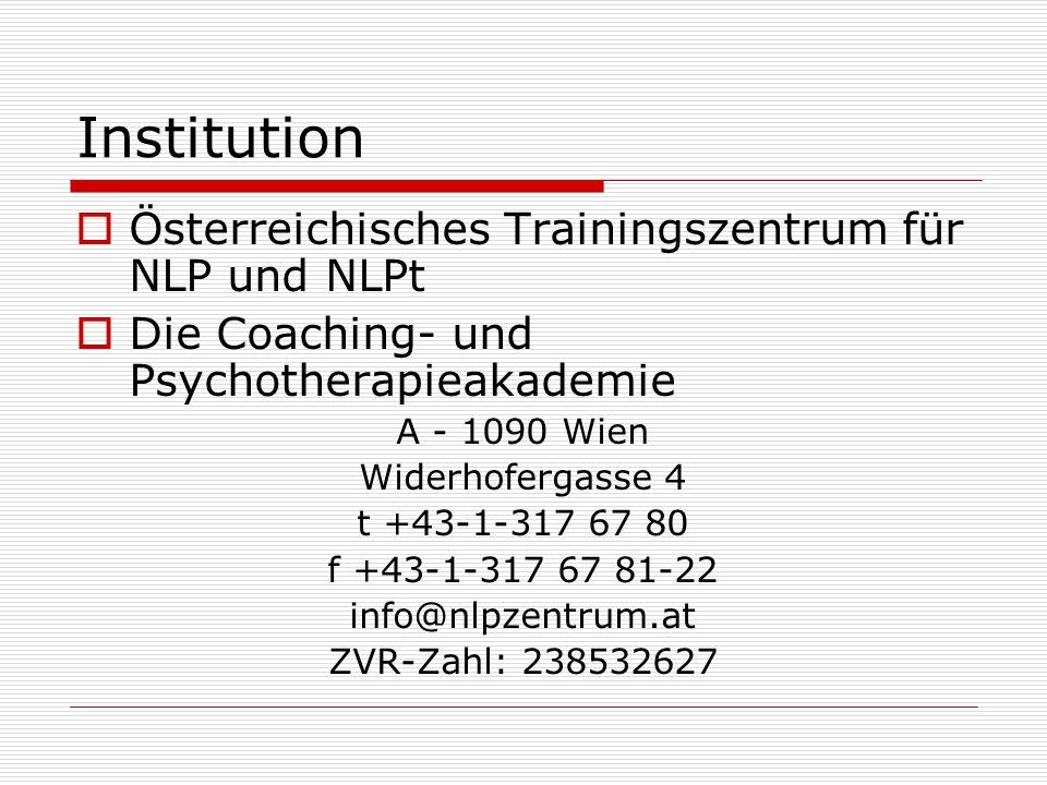 Institution  Österreichisches Trainingszentrum für NLP und NLPt  Die Coaching- und Psychotherapieakademie A - 1090 Wien Widerhofergasse 4 t +43-1-317 67 80 f +43-1-317 67 81-22 info@nlpzentrum.at ZVR-Zahl: 238532627
