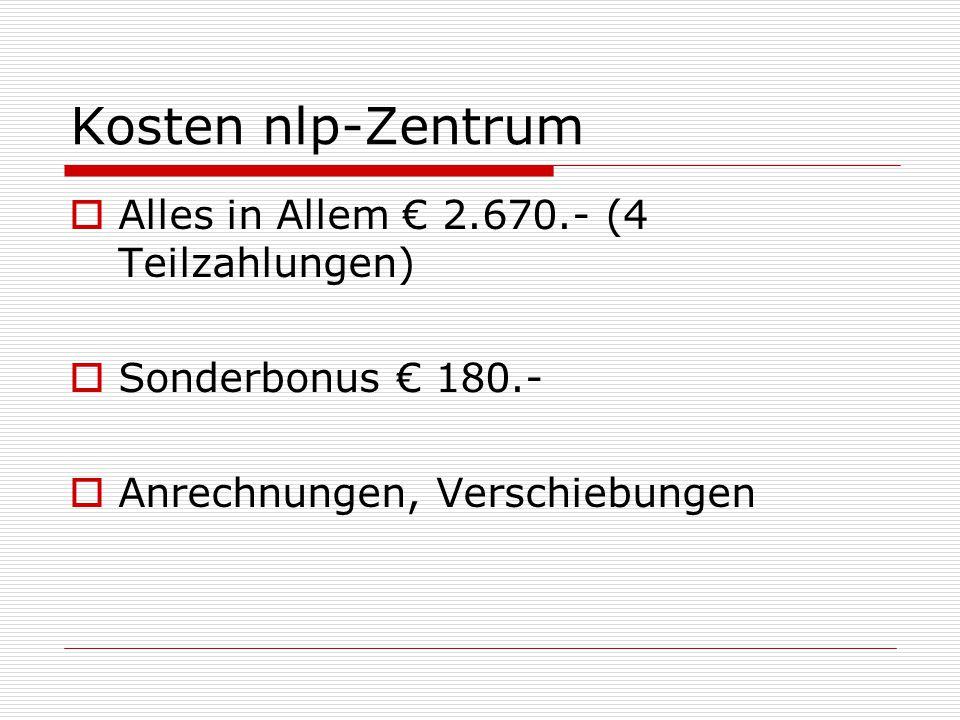 Kosten nlp-Zentrum  Alles in Allem € 2.670.- (4 Teilzahlungen)  Sonderbonus € 180.-  Anrechnungen, Verschiebungen