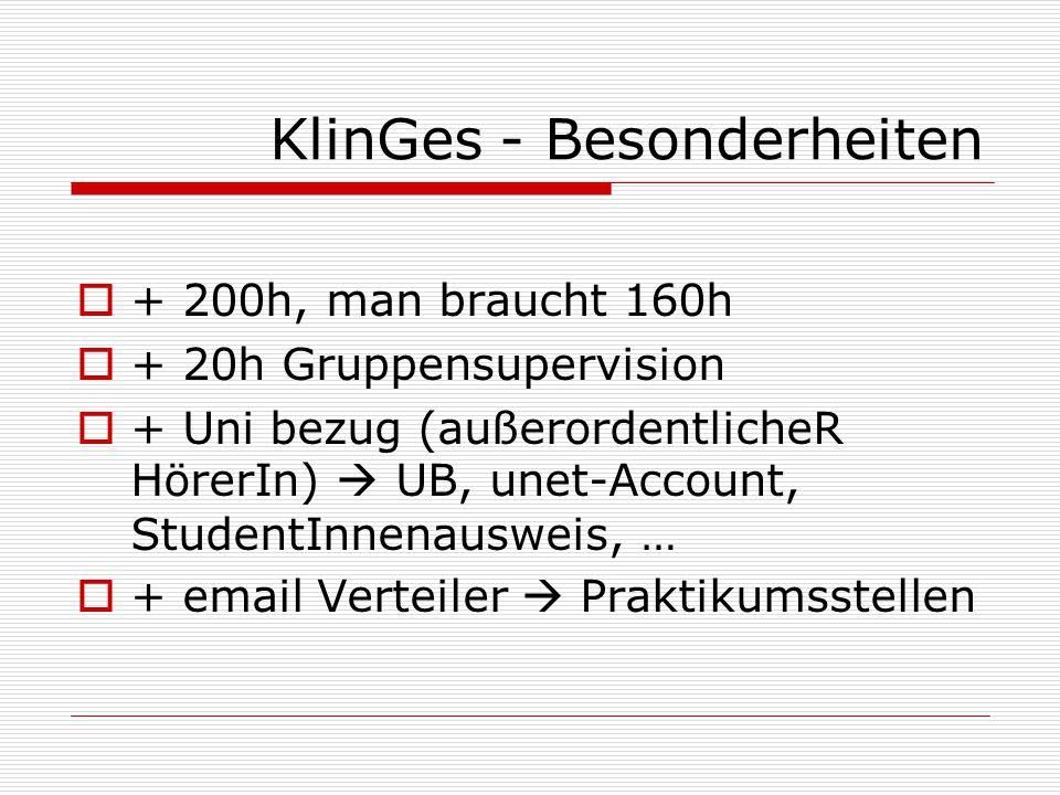 KlinGes - Besonderheiten  + 200h, man braucht 160h  + 20h Gruppensupervision  + Uni bezug (außerordentlicheR HörerIn)  UB, unet-Account, StudentInnenausweis, …  + email Verteiler  Praktikumsstellen