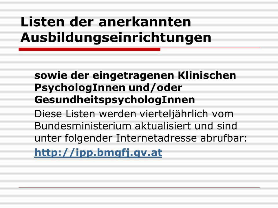 Listen der anerkannten Ausbildungseinrichtungen sowie der eingetragenen Klinischen PsychologInnen und/oder GesundheitspsychologInnen Diese Listen werden vierteljährlich vom Bundesministerium aktualisiert und sind unter folgender Internetadresse abrufbar: http://ipp.bmgfj.gv.at