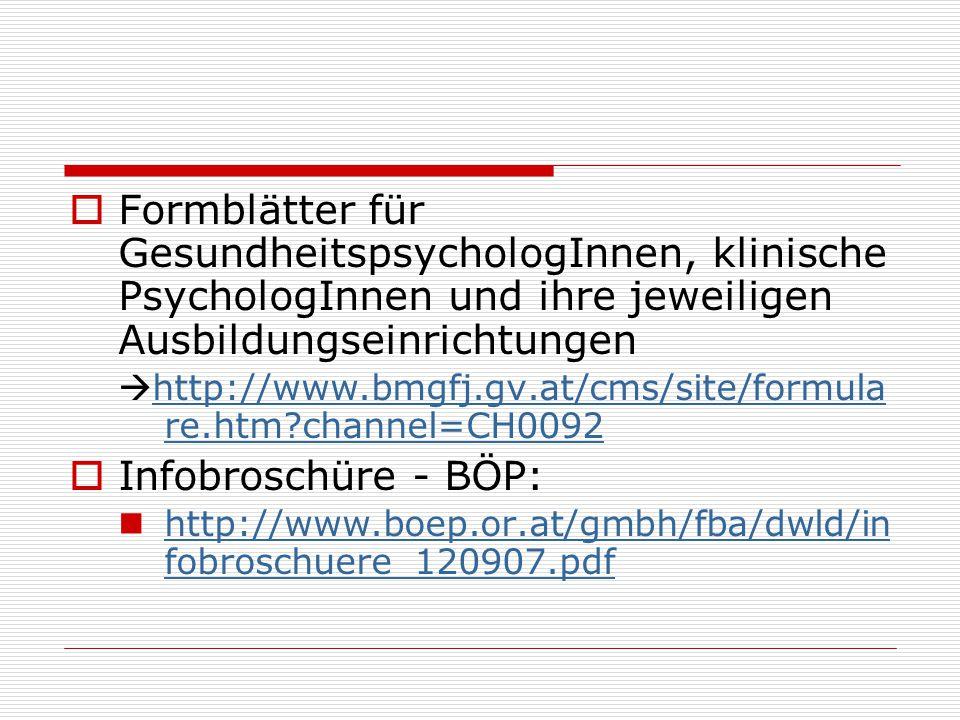  Formblätter für GesundheitspsychologInnen, klinische PsychologInnen und ihre jeweiligen Ausbildungseinrichtungen  http://www.bmgfj.gv.at/cms/site/formula re.htm?channel=CH0092  Infobroschüre - BÖP: http://www.boep.or.at/gmbh/fba/dwld/in fobroschuere_120907.pdf http://www.boep.or.at/gmbh/fba/dwld/in fobroschuere_120907.pdf
