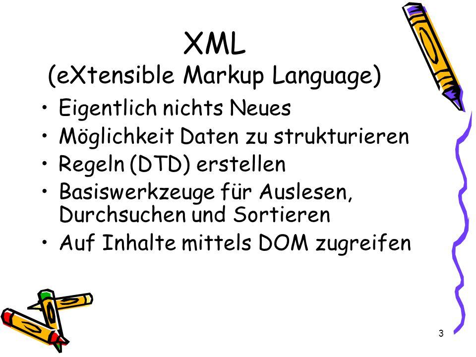 3 XML (eXtensible Markup Language) Eigentlich nichts Neues Möglichkeit Daten zu strukturieren Regeln (DTD) erstellen Basiswerkzeuge für Auslesen, Durchsuchen und Sortieren Auf Inhalte mittels DOM zugreifen