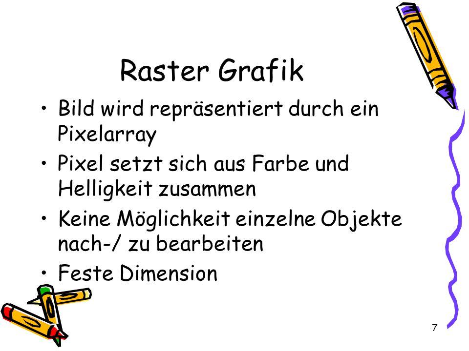 7 Raster Grafik Bild wird repräsentiert durch ein Pixelarray Pixel setzt sich aus Farbe und Helligkeit zusammen Keine Möglichkeit einzelne Objekte nach-/ zu bearbeiten Feste Dimension