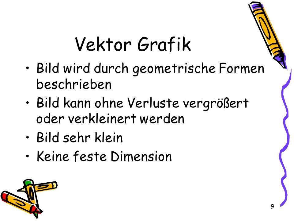 9 Vektor Grafik Bild wird durch geometrische Formen beschrieben Bild kann ohne Verluste vergrößert oder verkleinert werden Bild sehr klein Keine feste Dimension