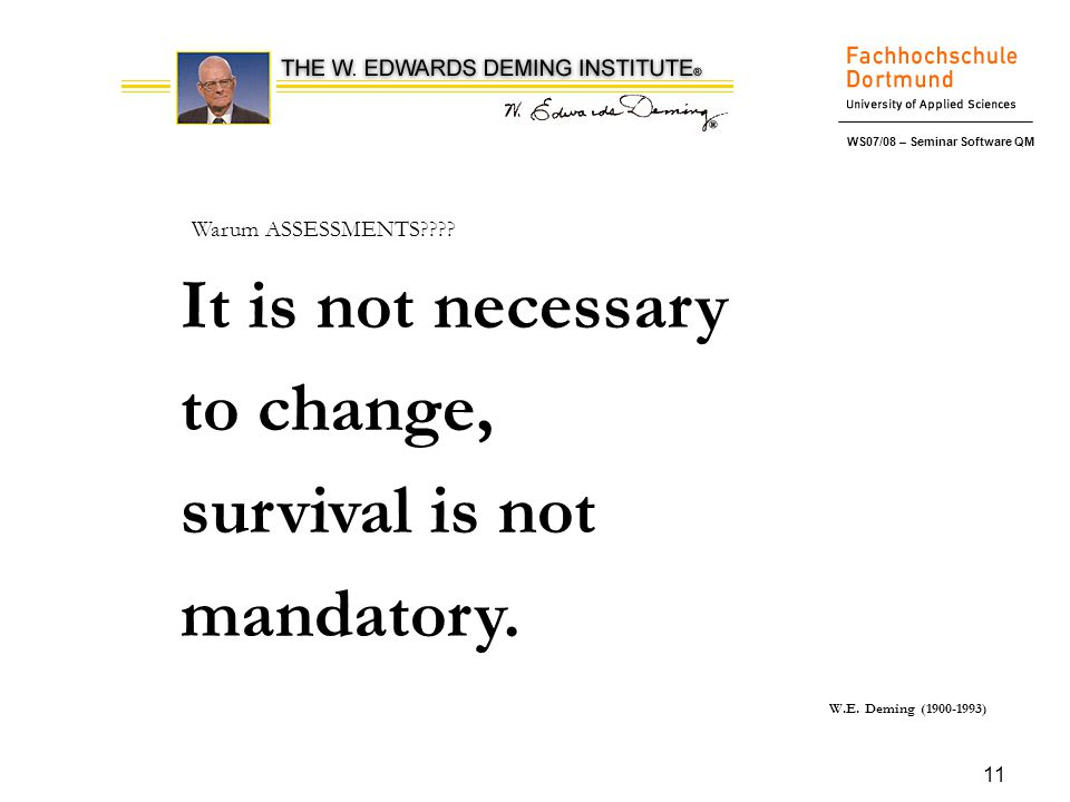 WS07/08 – Seminar Software QM 11 It is not necessary to change, survival is not mandatory. W.E. Deming (1900-1993) Warum ASSESSMENTS????