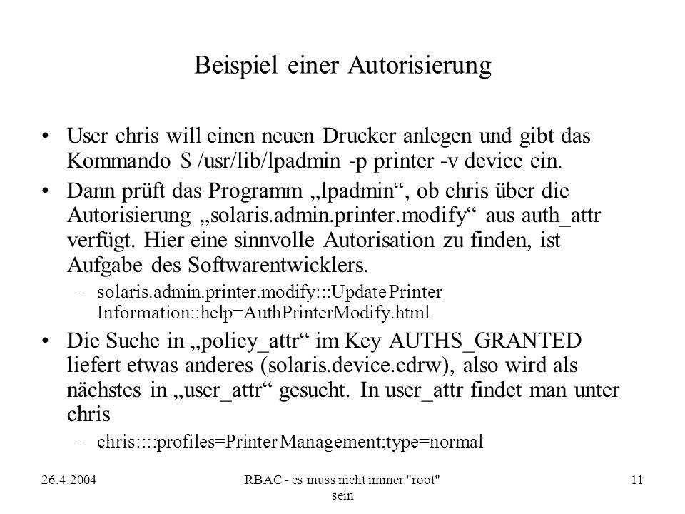 26.4.2004RBAC - es muss nicht immer root sein 11 Beispiel einer Autorisierung User chris will einen neuen Drucker anlegen und gibt das Kommando $ /usr/lib/lpadmin -p printer -v device ein.