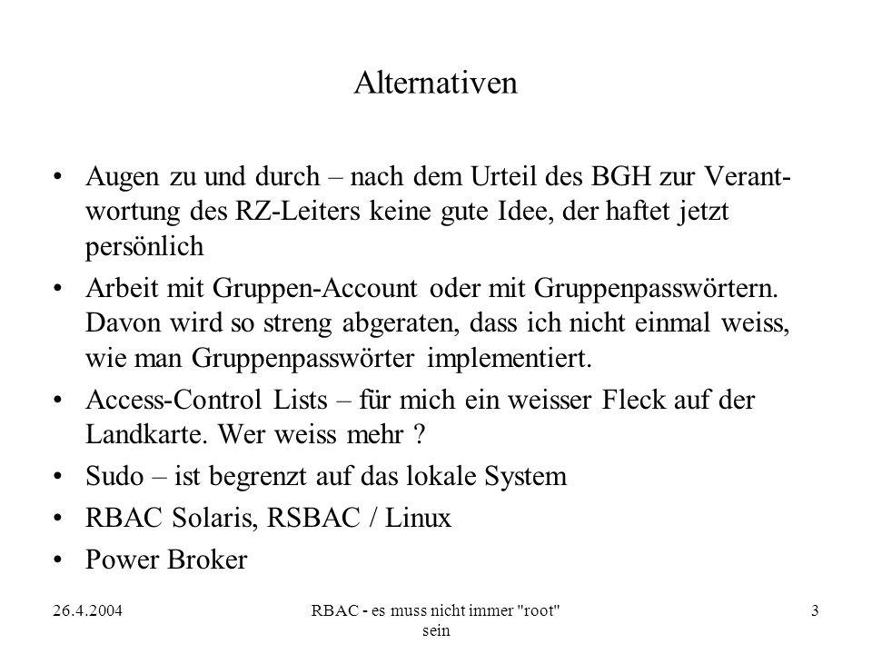 26.4.2004RBAC - es muss nicht immer root sein 3 Alternativen Augen zu und durch – nach dem Urteil des BGH zur Verant- wortung des RZ-Leiters keine gute Idee, der haftet jetzt persönlich Arbeit mit Gruppen-Account oder mit Gruppenpasswörtern.