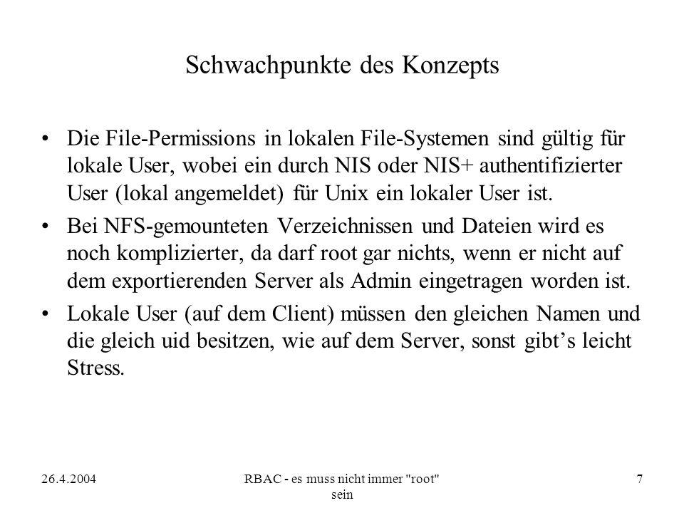 26.4.2004RBAC - es muss nicht immer root sein 7 Schwachpunkte des Konzepts Die File-Permissions in lokalen File-Systemen sind gültig für lokale User, wobei ein durch NIS oder NIS+ authentifizierter User (lokal angemeldet) für Unix ein lokaler User ist.