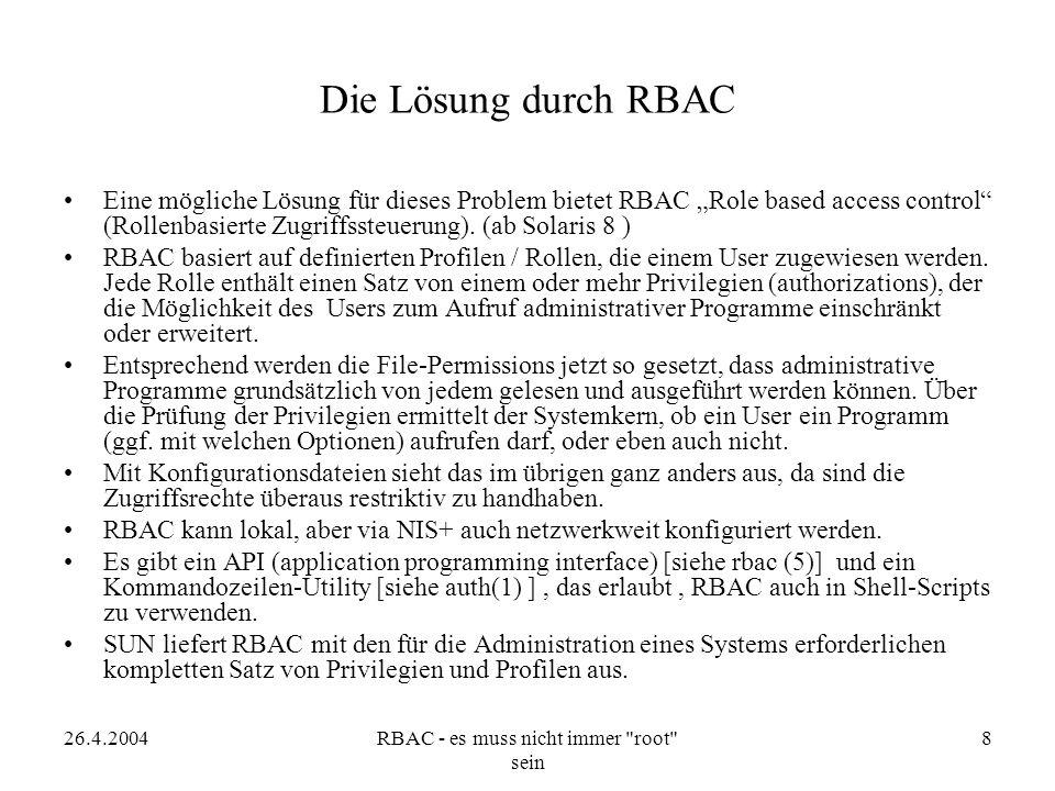 """26.4.2004RBAC - es muss nicht immer root sein 9 Der Ablauf einer Autorisation unter RBAC In der Datei auth_attr sind die verschiedenen """"Autorisationen /Privilegien aufgelistet: –solaris.admin.printer.modify:::Update Printer Information::help=AuthPrinterModify.html –solaris.admin.printer.delete:::Delete Printer Information::help=AuthPrinterDelete.html –solaris.admin.printer.:::Printer Information::help=AuthPrinterHeader.html –solaris.admin.printer.read:::View Printer Information::help=AuthPrinterRead.html Nach diesen Privilegien sucht die Funktion chkauthattr() in der Datenbasis, beginnend mit der Datei policy_attr."""