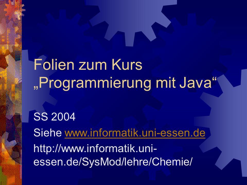 "Folien zum Kurs ""Programmierung mit Java SS 2004 Siehe www.informatik.uni-essen.dewww.informatik.uni-essen.de http://www.informatik.uni- essen.de/SysMod/lehre/Chemie/"
