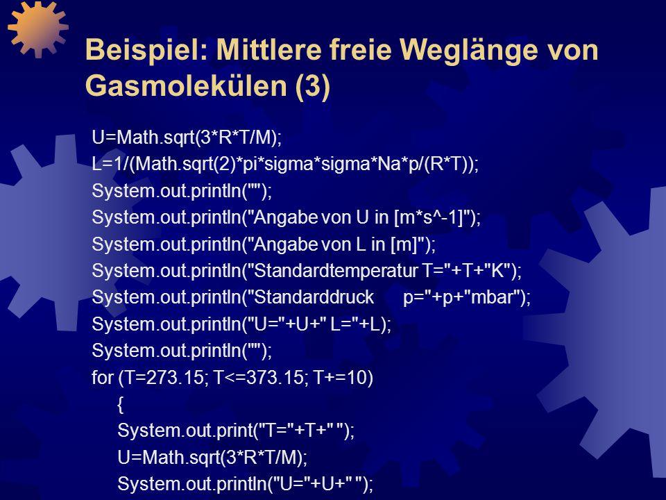 Beispiel: Mittlere freie Weglänge von Gasmolekülen (3) U=Math.sqrt(3*R*T/M); L=1/(Math.sqrt(2)*pi*sigma*sigma*Na*p/(R*T)); System.out.println( ); System.out.println( Angabe von U in [m*s^-1] ); System.out.println( Angabe von L in [m] ); System.out.println( Standardtemperatur T= +T+ K ); System.out.println( Standarddruck p= +p+ mbar ); System.out.println( U= +U+ L= +L); System.out.println( ); for (T=273.15; T<=373.15; T+=10) { System.out.print( T= +T+ ); U=Math.sqrt(3*R*T/M); System.out.println( U= +U+ );