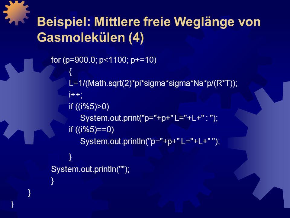Beispiel: Mittlere freie Weglänge von Gasmolekülen (4) for (p=900.0; p<1100; p+=10) { L=1/(Math.sqrt(2)*pi*sigma*sigma*Na*p/(R*T)); i++; if ((i%5)>0) System.out.print( p= +p+ L= +L+ : ); if ((i%5)==0) System.out.println( p= +p+ L= +L+ ); } System.out.println( ); }