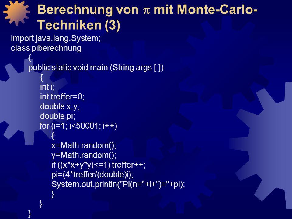 Berechnung von  mit Monte-Carlo- Techniken (3) import java.lang.System; class piberechnung { public static void main (String args [ ]) { int i; int treffer=0; double x,y; double pi; for (i=1; i<50001; i++) { x=Math.random(); y=Math.random(); if ((x*x+y*y)<=1) treffer++; pi=(4*treffer/(double)i); System.out.println( Pi(n= +i+ )= +pi); }