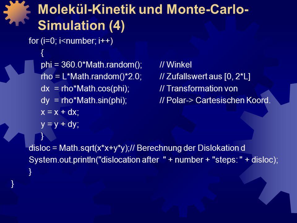 Molekül-Kinetik und Monte-Carlo- Simulation (4) for (i=0; i<number; i++) { phi = 360.0*Math.random(); // Winkel rho = L*Math.random()*2.0; // Zufallswert aus [0, 2*L] dx = rho*Math.cos(phi); // Transformation von dy = rho*Math.sin(phi); // Polar-> Cartesischen Koord.