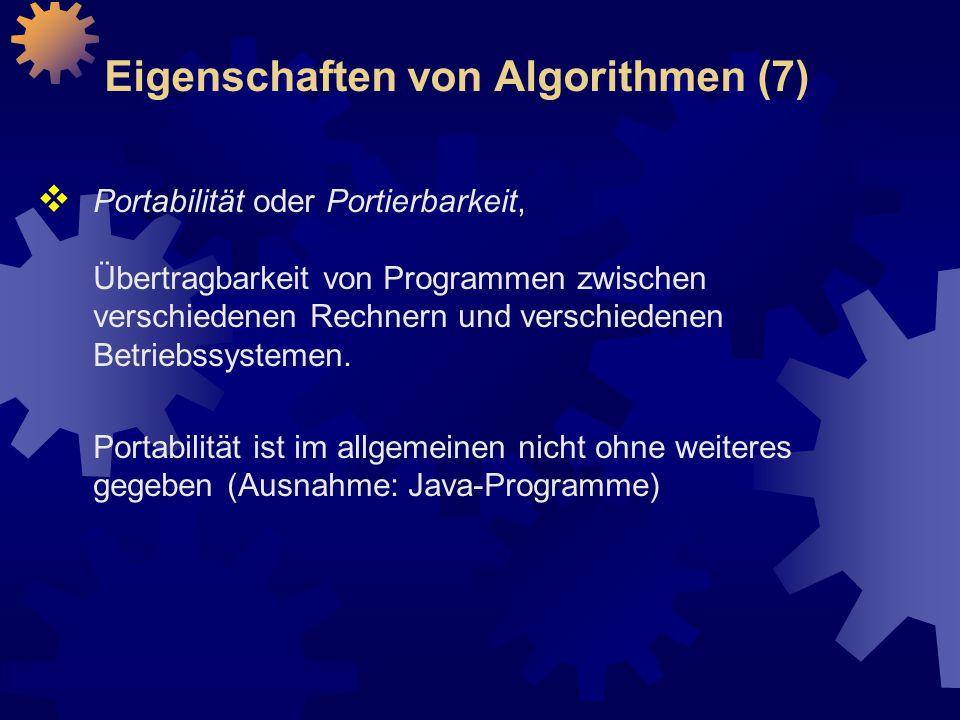 Eigenschaften von Algorithmen (7)  Portabilität oder Portierbarkeit, Übertragbarkeit von Programmen zwischen verschiedenen Rechnern und verschiedenen Betriebssystemen.