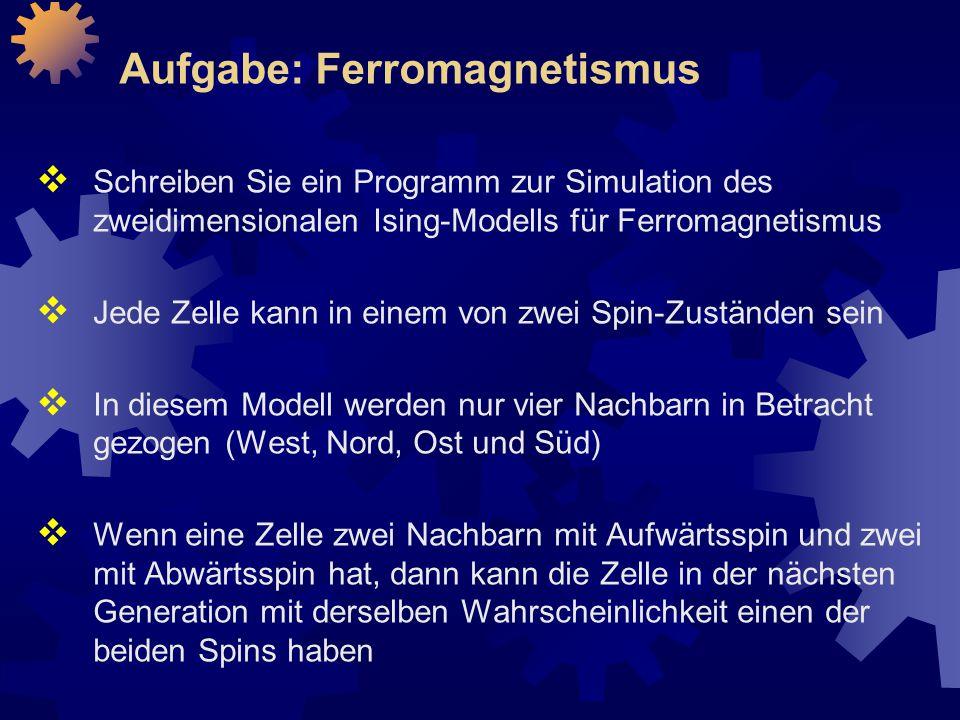 Aufgabe: Ferromagnetismus  Schreiben Sie ein Programm zur Simulation des zweidimensionalen Ising-Modells für Ferromagnetismus  Jede Zelle kann in einem von zwei Spin-Zuständen sein  In diesem Modell werden nur vier Nachbarn in Betracht gezogen (West, Nord, Ost und Süd)  Wenn eine Zelle zwei Nachbarn mit Aufwärtsspin und zwei mit Abwärtsspin hat, dann kann die Zelle in der nächsten Generation mit derselben Wahrscheinlichkeit einen der beiden Spins haben