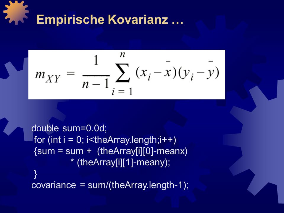 Empirische Kovarianz … double sum=0.0d; for (int i = 0; i<theArray.length;i++) {sum = sum + (theArray[i][0]-meanx) * (theArray[i][1]-meany); } covaria