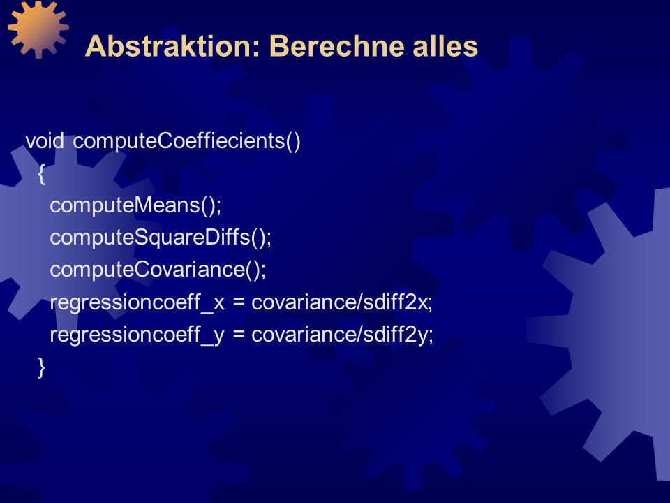 Abstraktion: Berechne alles void computeCoeffiecients() { computeMeans(); computeSquareDiffs(); computeCovariance(); regressioncoeff_x = covariance/sdiff2x; regressioncoeff_y = covariance/sdiff2y; }