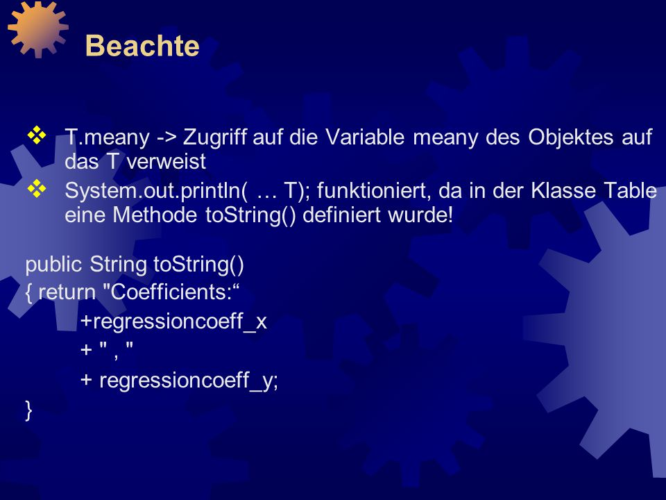 Beachte  T.meany -> Zugriff auf die Variable meany des Objektes auf das T verweist  System.out.println( … T); funktioniert, da in der Klasse Table eine Methode toString() definiert wurde.