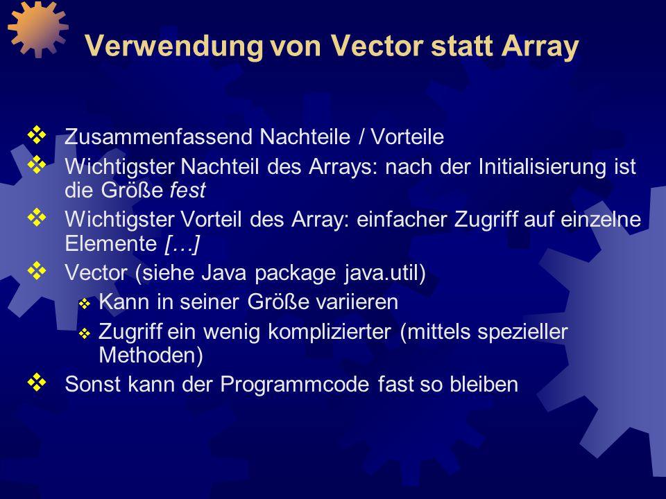Verwendung von Vector statt Array  Zusammenfassend Nachteile / Vorteile  Wichtigster Nachteil des Arrays: nach der Initialisierung ist die Größe fest  Wichtigster Vorteil des Array: einfacher Zugriff auf einzelne Elemente […]  Vector (siehe Java package java.util)  Kann in seiner Größe variieren  Zugriff ein wenig komplizierter (mittels spezieller Methoden)  Sonst kann der Programmcode fast so bleiben