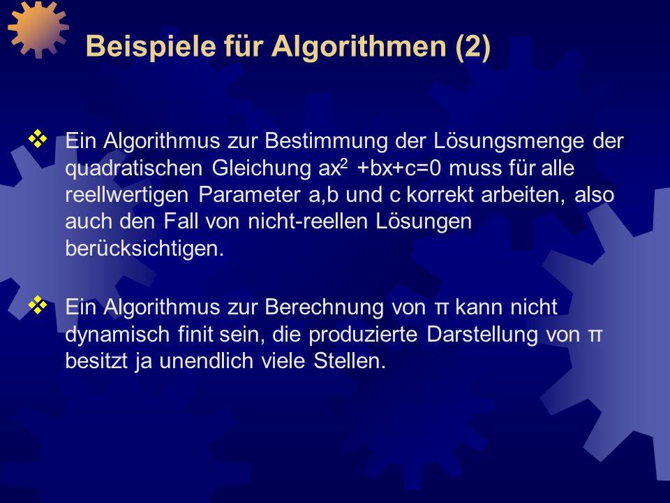 Beispiele für Algorithmen (2)  Ein Algorithmus zur Bestimmung der Lösungsmenge der quadratischen Gleichung ax 2 +bx+c=0 muss für alle reellwertigen Parameter a,b und c korrekt arbeiten, also auch den Fall von nicht-reellen Lösungen berücksichtigen.