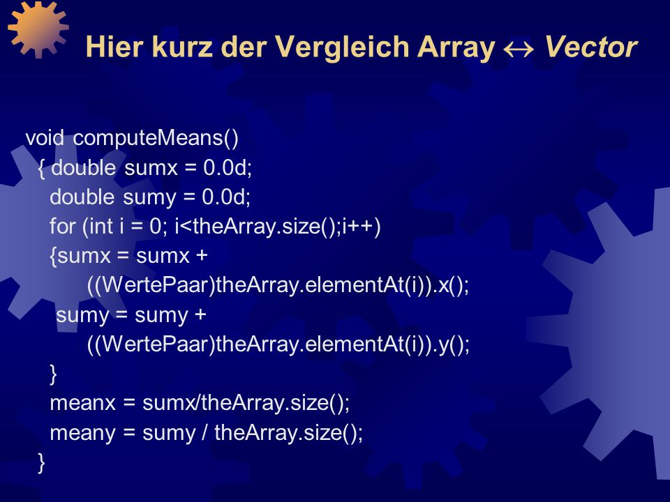 Hier kurz der Vergleich Array  Vector void computeMeans() { double sumx = 0.0d; double sumy = 0.0d; for (int i = 0; i<theArray.size();i++) {sumx = su