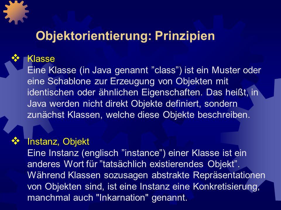 Objektorientierung: Prinzipien  Klasse Eine Klasse (in Java genannt class ) ist ein Muster oder eine Schablone zur Erzeugung von Objekten mit identischen oder ähnlichen Eigenschaften.