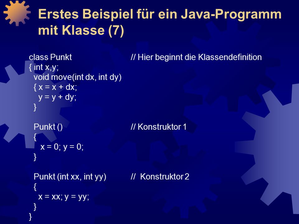 class Punkt// Hier beginnt die Klassendefinition { int x,y; void move(int dx, int dy) { x = x + dx; y = y + dy; } Punkt ()// Konstruktor 1 { x = 0; y = 0; } Punkt (int xx, int yy) // Konstruktor 2 { x = xx; y = yy; } Erstes Beispiel für ein Java-Programm mit Klasse (7)