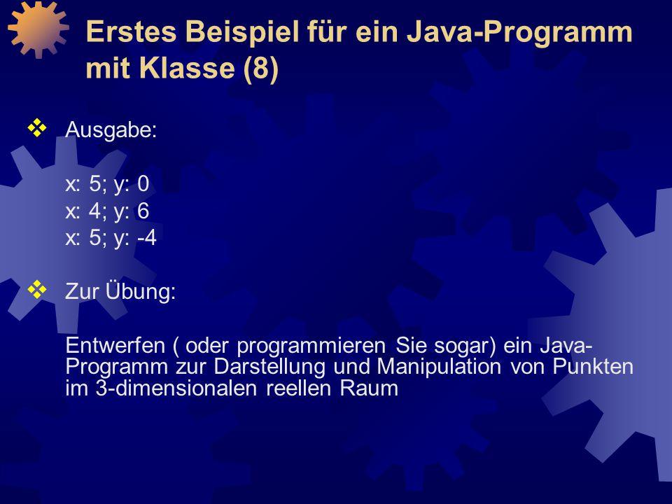  Ausgabe: x: 5; y: 0 x: 4; y: 6 x: 5; y: -4  Zur Übung: Entwerfen ( oder programmieren Sie sogar) ein Java- Programm zur Darstellung und Manipulation von Punkten im 3-dimensionalen reellen Raum Erstes Beispiel für ein Java-Programm mit Klasse (8)