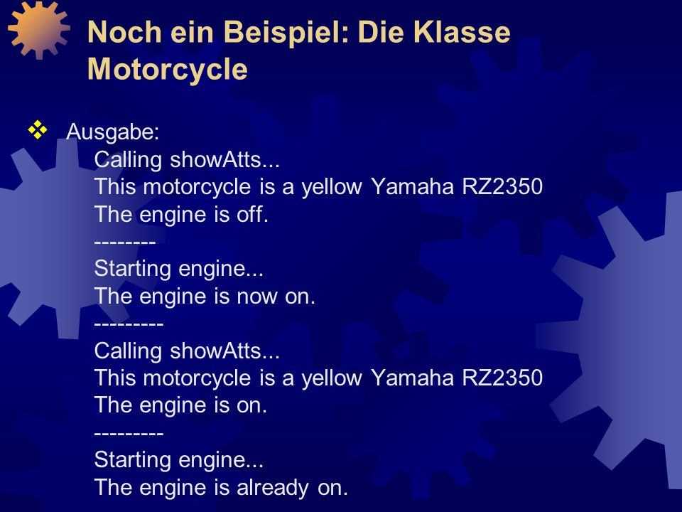  Ausgabe: Calling showAtts... This motorcycle is a yellow Yamaha RZ2350 The engine is off. -------- Starting engine... The engine is now on. --------