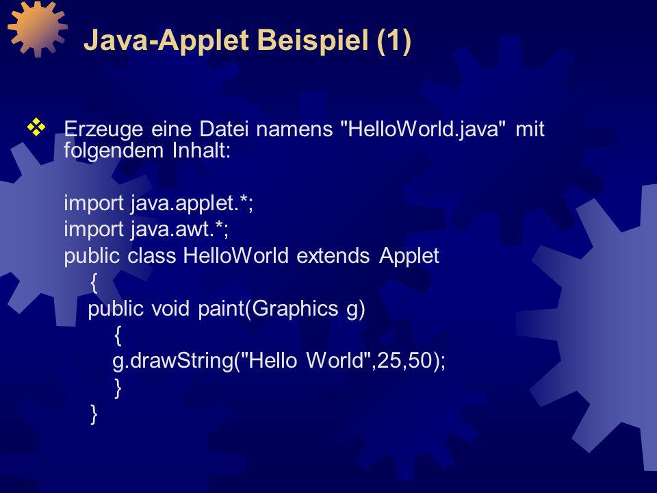  Erzeuge eine Datei namens HelloWorld.java mit folgendem Inhalt: import java.applet.*; import java.awt.*; public class HelloWorld extends Applet { public void paint(Graphics g) { g.drawString( Hello World ,25,50); } Java-Applet Beispiel (1)