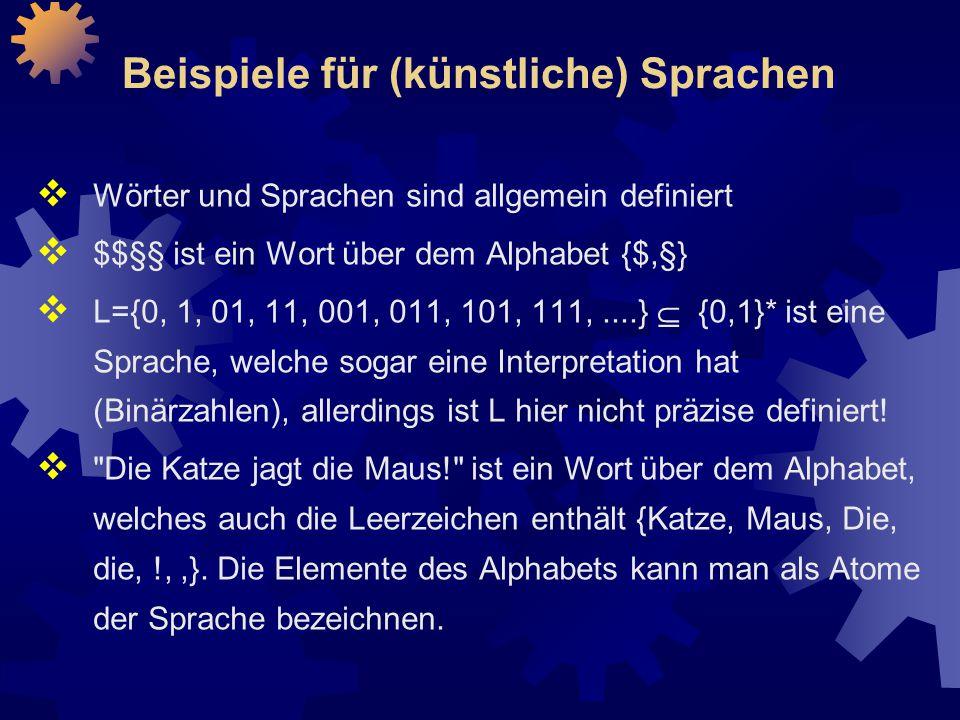 Beispiele für (künstliche) Sprachen  Wörter und Sprachen sind allgemein definiert  $$§§ ist ein Wort über dem Alphabet {$,§}  L={0, 1, 01, 11, 001, 011, 101, 111,....}  {0,1}* ist eine Sprache, welche sogar eine Interpretation hat (Binärzahlen), allerdings ist L hier nicht präzise definiert.