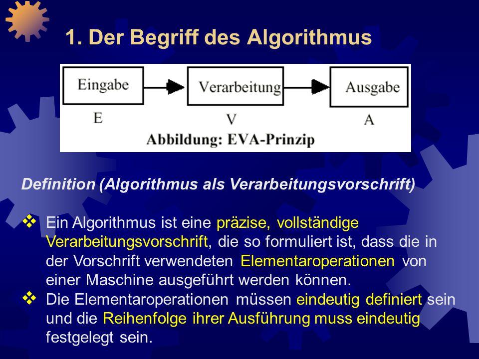 1. Der Begriff des Algorithmus Definition (Algorithmus als Verarbeitungsvorschrift)  Ein Algorithmus ist eine präzise, vollständige Verarbeitungsvors