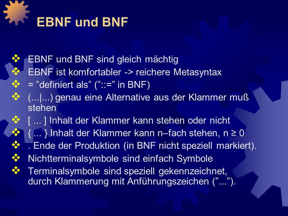 EBNF und BNF  EBNF und BNF sind gleich mächtig  EBNF ist komfortabler -> reichere Metasyntax  = definiert als ( ::= in BNF)  (...|...) genau eine Alternative aus der Klammer muß stehen  [...