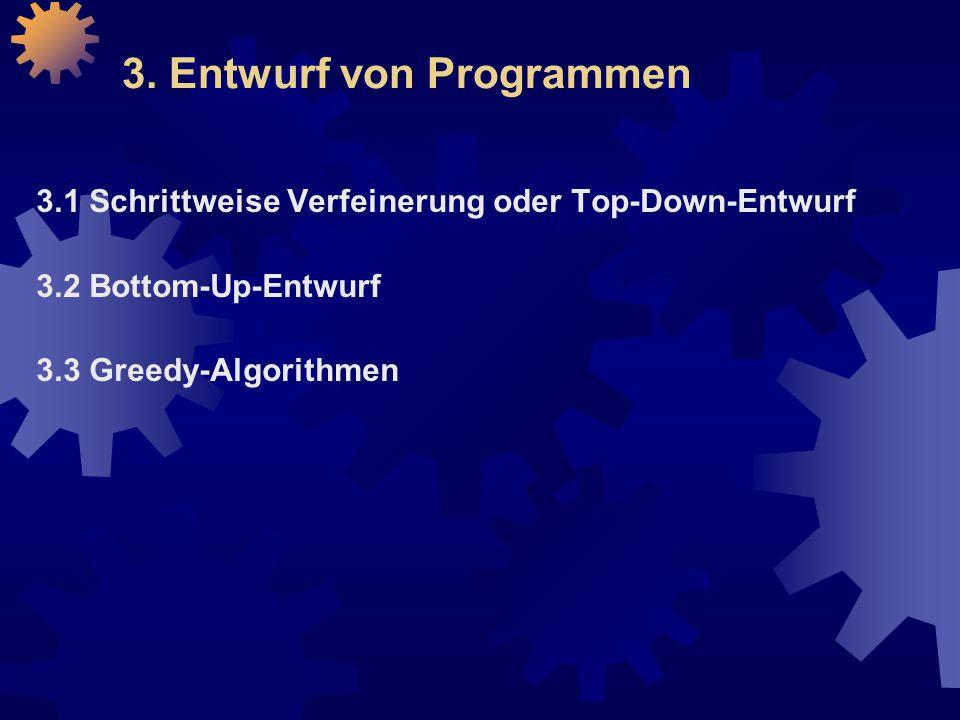 3. Entwurf von Programmen 3.1 Schrittweise Verfeinerung oder Top-Down-Entwurf 3.2 Bottom-Up-Entwurf 3.3 Greedy-Algorithmen